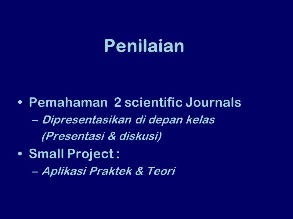 Penilaian Pemahaman 2 scientific Journals –Dipresentasikan di depan kelas (Presentasi & diskusi) Small Project : –Aplikasi Praktek & Teori