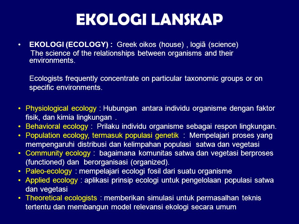 EKOLOGI LANSKAP EKOLOGI (ECOLOGY) : Greek oikos (house), logiā (science) The science of the relationships between organisms and their environments. Ec