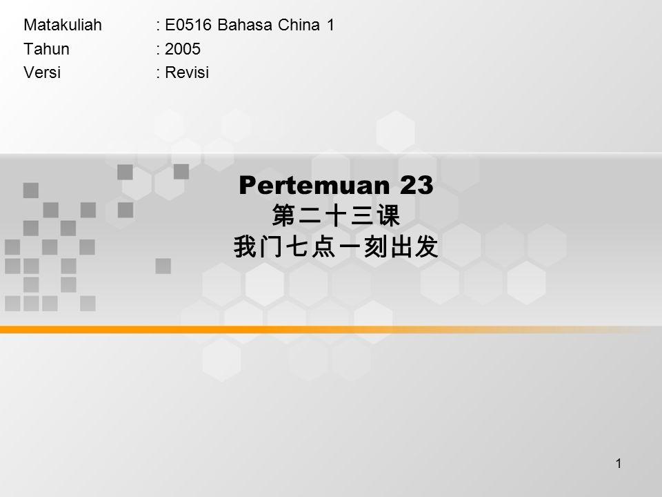 1 Pertemuan 23 第二十三课 我门七点一刻出发 Matakuliah: E0516 Bahasa China 1 Tahun: 2005 Versi: Revisi