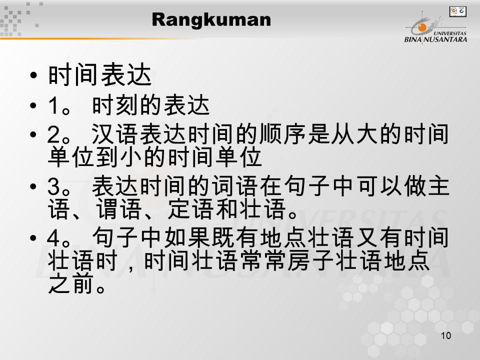 10 Rangkuman 时间表达 1 。 时刻的表达 2 。 汉语表达时间的顺序是从大的时间 单位到小的时间单位 3 。 表达时间的词语在句子中可以做主 语、谓语、定语和壮语。 4 。 句子中如果既有地点壮语又有时间 壮语时,时间壮语常常房子壮语地点 之前。