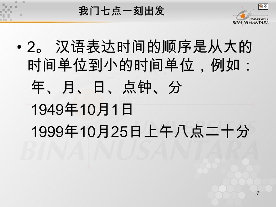 7 我门七点一刻出发 2 。 汉语表达时间的顺序是从大的 时间单位到小的时间单位,例如: 年、月、日、点钟、分 1949 年 10 月 1 日 1999 年 10 月 25 日上午八点二十分