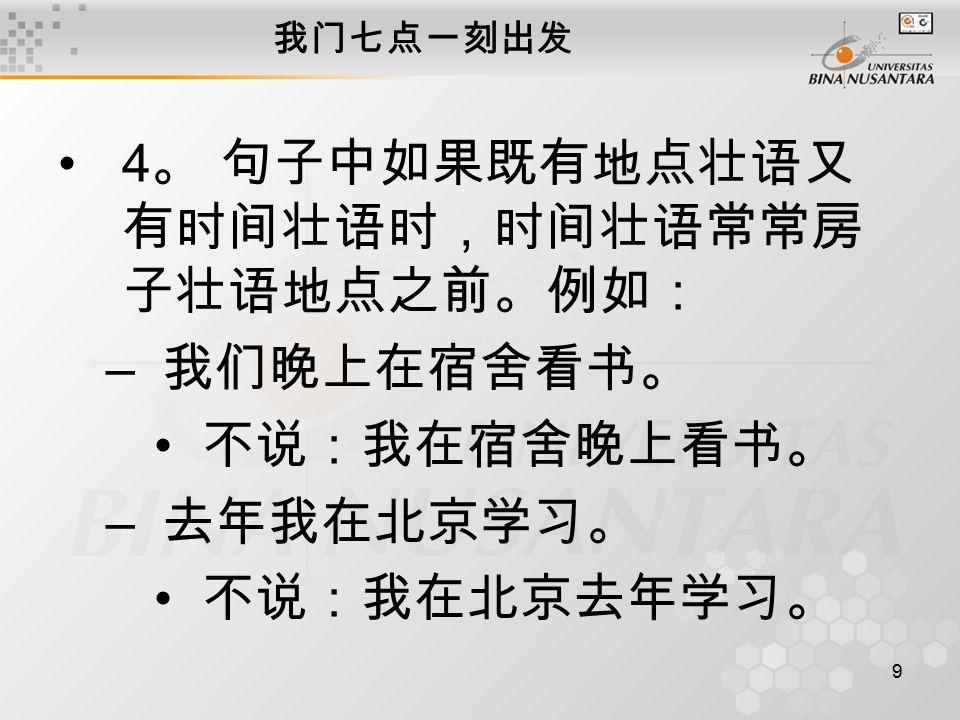 9 我门七点一刻出发 4 。 句子中如果既有地点壮语又 有时间壮语时,时间壮语常常房 子壮语地点之前。例如: – 我们晚上在宿舍看书。 不说:我在宿舍晚上看书。 – 去年我在北京学习。 不说:我在北京去年学习。