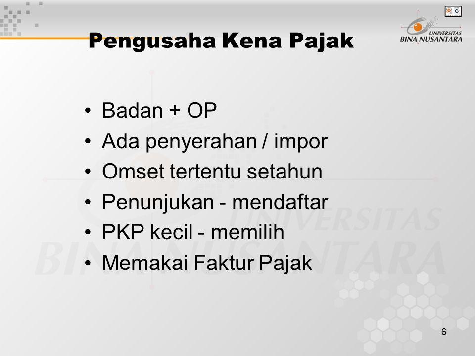 6 Pengusaha Kena Pajak Badan + OP Ada penyerahan / impor Omset tertentu setahun Penunjukan - mendaftar PKP kecil - memilih Memakai Faktur Pajak