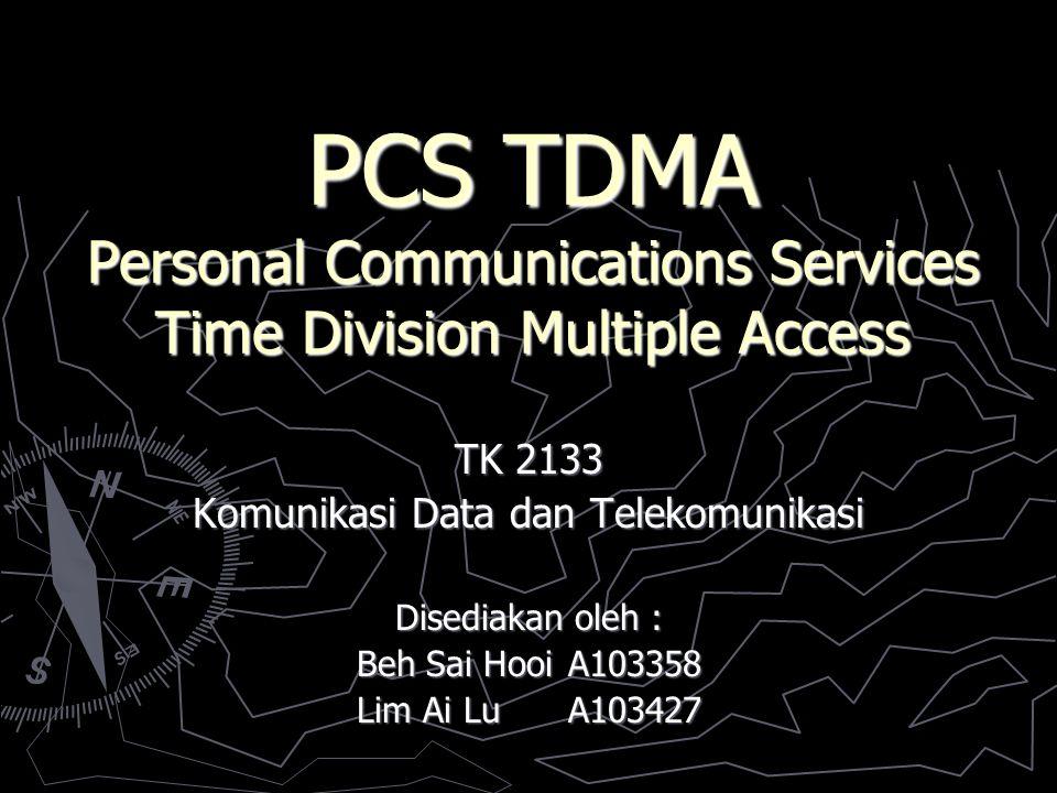 PCS TDMA Personal Communications Services Time Division Multiple Access TK 2133 Komunikasi Data dan Telekomunikasi Disediakan oleh : Beh Sai HooiA103358 Lim Ai LuA103427