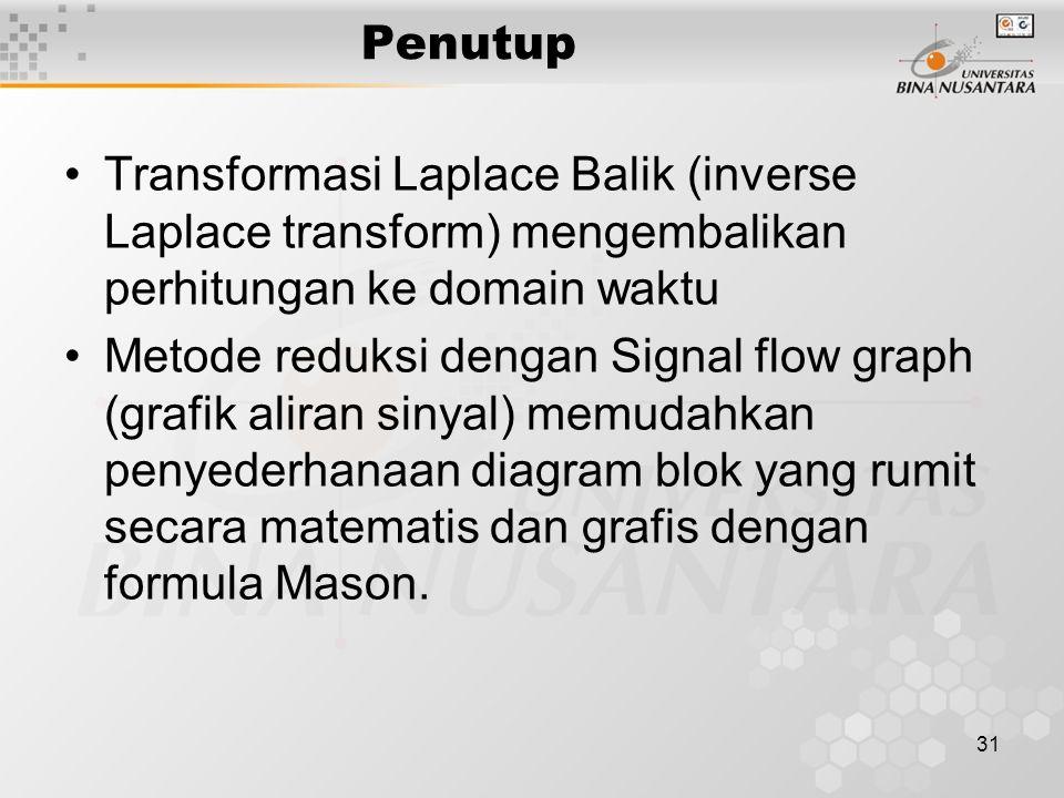 31 Penutup Transformasi Laplace Balik (inverse Laplace transform) mengembalikan perhitungan ke domain waktu Metode reduksi dengan Signal flow graph (grafik aliran sinyal) memudahkan penyederhanaan diagram blok yang rumit secara matematis dan grafis dengan formula Mason.