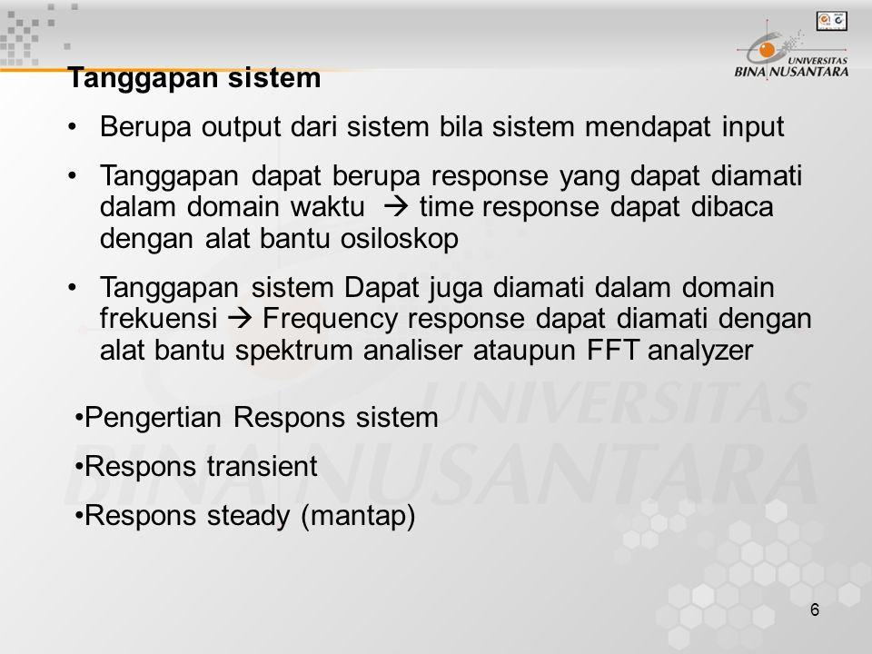 6 Pengertian Respons sistem Respons transient Respons steady (mantap) Tanggapan sistem Berupa output dari sistem bila sistem mendapat input Tanggapan dapat berupa response yang dapat diamati dalam domain waktu  time response dapat dibaca dengan alat bantu osiloskop Tanggapan sistem Dapat juga diamati dalam domain frekuensi  Frequency response dapat diamati dengan alat bantu spektrum analiser ataupun FFT analyzer