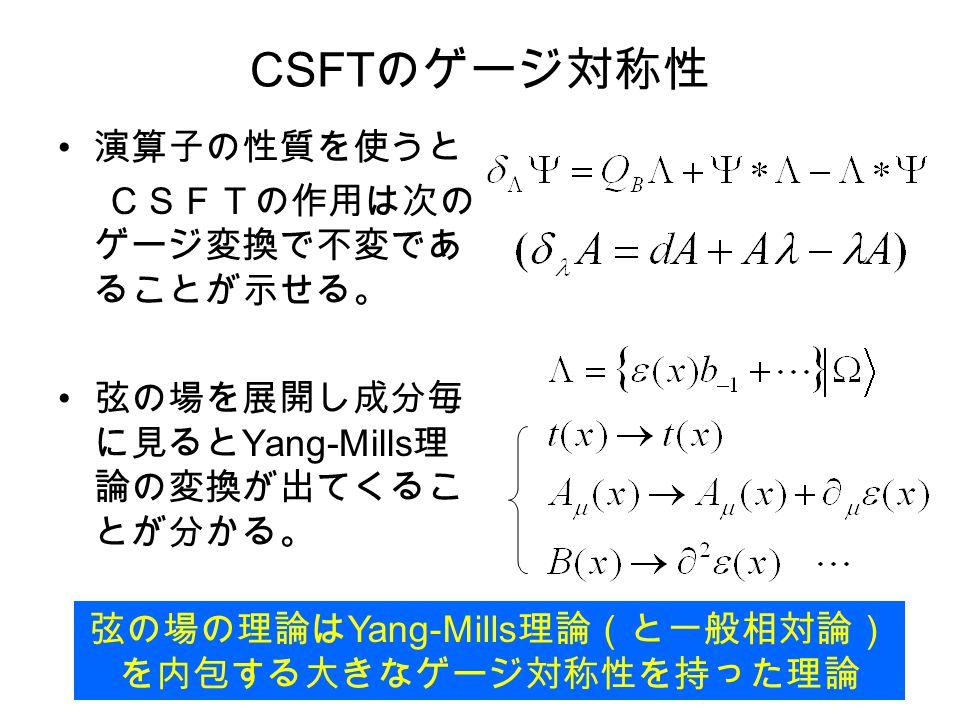 CSFT のゲージ対称性 演算子の性質を使うと CSFTの作用は次の ゲージ変換で不変であ ることが示せる。 弦の場を展開し成分毎 に見ると Yang-Mills 理 論の変換が出てくるこ とが分かる。 弦の場の理論は Yang-Mills 理論(と一般相対論) を内包する大きなゲージ対称性を持った理論