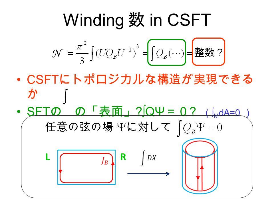 Winding 数 in CSFT CSFT にトポロジカルな構造が実現できる か SFT の の「表面」 ∫QΨ =0 ( ∫ M dA=0 ) N LR