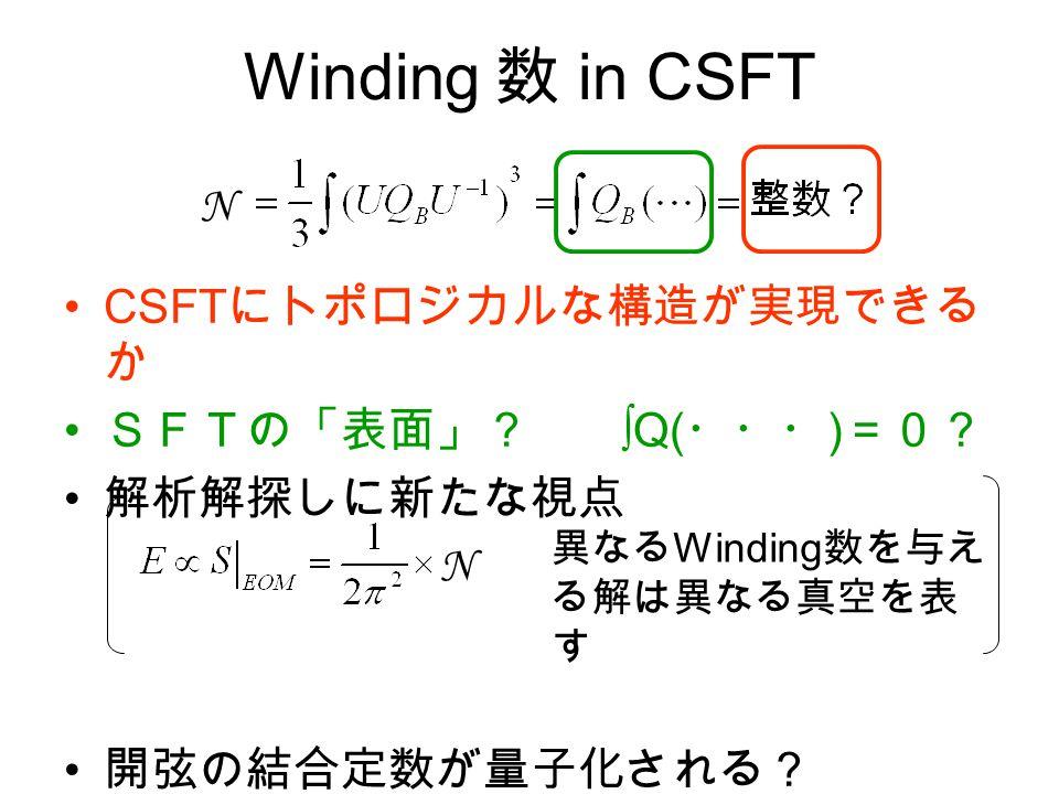 Winding 数 in CSFT CSFT にトポロジカルな構造が実現できる か SFTの「表面」? ∫Q( ・・・ ) =0? 解析解探しに新たな視点 開弦の結合定数が量子化される? N N 異なる Winding 数を与え る解は異なる真空を表 す