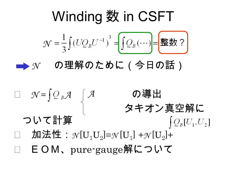 Winding 数 in CSFT の理解のために(今日の話) ◎ の導出 タキオン真空解に ついて計算 ◎ 加法性: N [U 1 U 2 ]= N [U 1 ] + N [U 2 ]+ ◎ EOM、 pure-gauge 解について N N N = A A