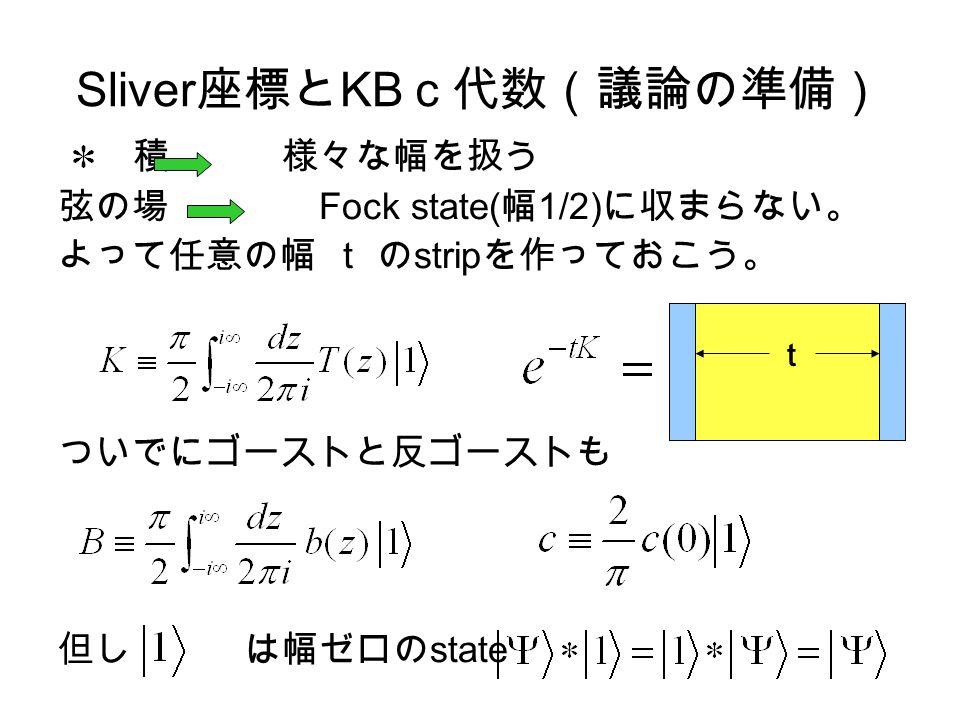 Sliver 座標と KB c代数(議論の準備) 積 様々な幅を扱う 弦の場 Fock state( 幅 1/2) に収まらない。 よって任意の幅 t の strip を作っておこう。 ついでにゴーストと反ゴーストも 但し は幅ゼロの state t