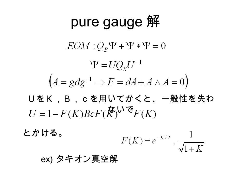 pure gauge 解 UをK,B,cを用いてかくと、一般性を失わ ないで とかける。 ex) タキオン真空解