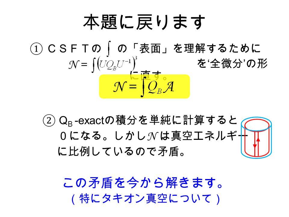 本題に戻ります ① CSFTの の「表面」を理解するために を ' 全微分 ' の形 に直す。 ② Q B -exact の積分を単純に計算すると 0になる。しかし N は真空エネルギー に比例しているので矛盾。 この矛盾を今から解きます。 (特にタキオン真空について) N = A N =
