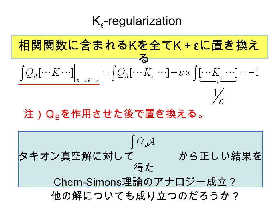 K ε -regularization A 相関関数に含まれる K を全て K + ε に置き換え る 注)Q B を作用させた後で置き換える。 タキオン真空解に対して から正しい結果を 得た Chern-Simons 理論のアナロジー成立? 他の解についても成り立つのだろうか?