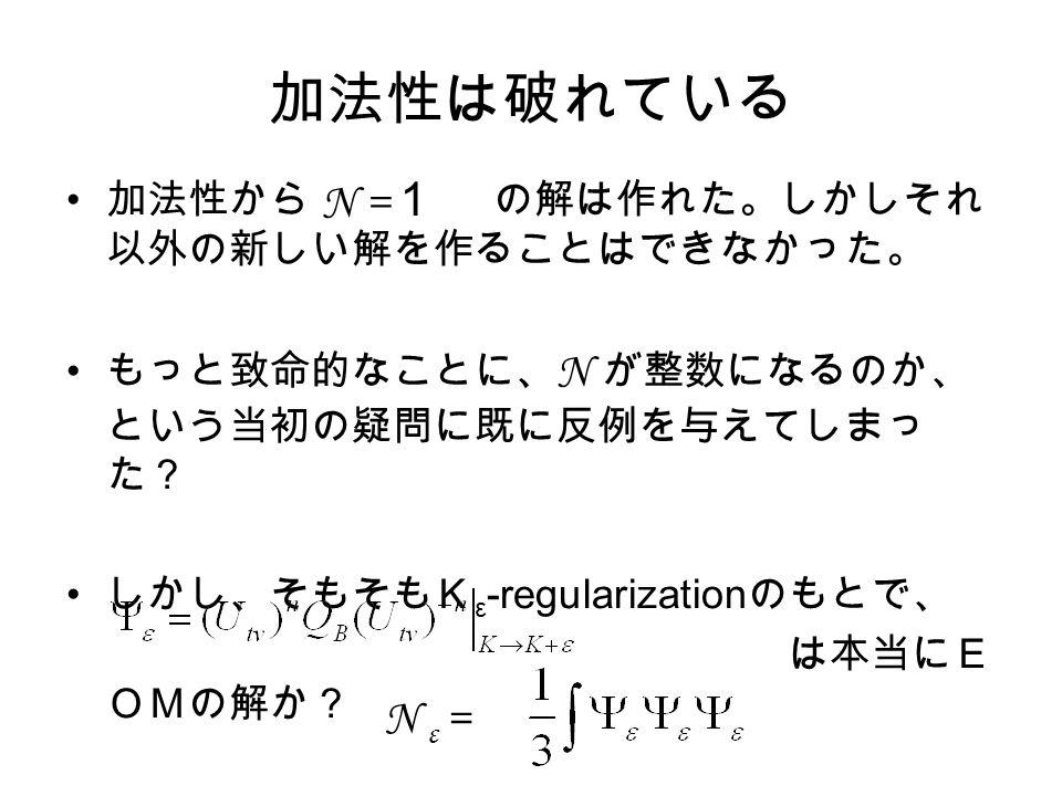 加法性は破れている 加法性から の解は作れた。しかしそれ 以外の新しい解を作ることはできなかった。 もっと致命的なことに、 N が整数になるのか、 という当初の疑問に既に反例を与えてしまっ た? しかし、そもそもK ε -regularization のもとで、 は本当にE OMの解か? N ε = N = 1