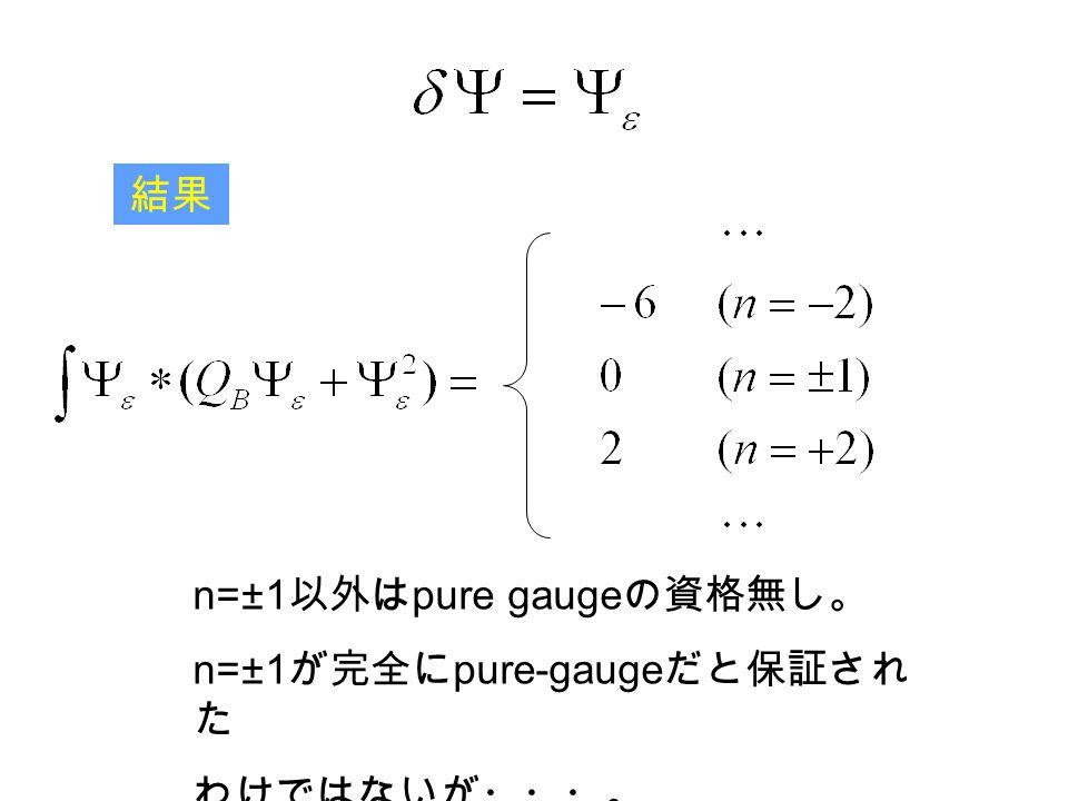 結果 n=±1 以外は pure gauge の資格無し。 n=±1 が完全に pure-gauge だと保証され た わけではないが・・・。