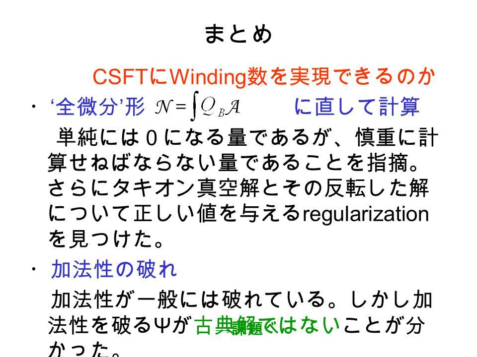まとめ CSFT に Winding 数を実現できるのか ・ ' 全微分 ' 形 に直して計算 単純には0になる量であるが、慎重に計 算せねばならない量であることを指摘。 さらにタキオン真空解とその反転した解 について正しい値を与える regularization を見つけた。 ・加法性の破れ 加法性が一般には破れている。しかし加 法性を破る Ψ が古典解ではないことが分 かった。 N = A → 課題へ