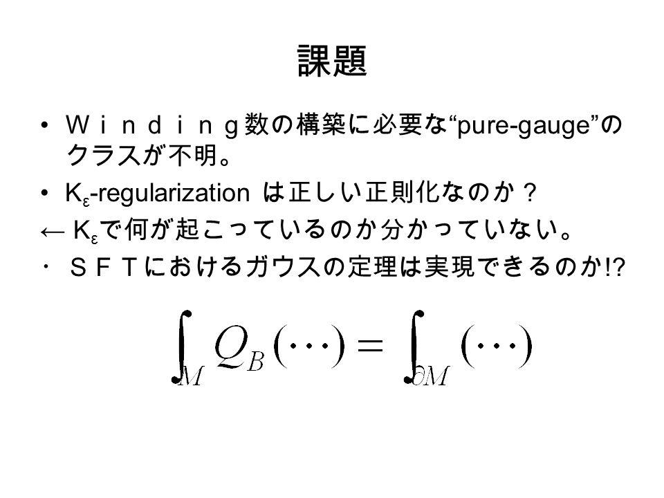 課題 Winding数の構築に必要な pure-gauge の クラスが不明。 K ε -regularization は正しい正則化なのか? ← K ε で何が起こっているのか分かっていない。 ・SFTにおけるガウスの定理は実現できるのか !