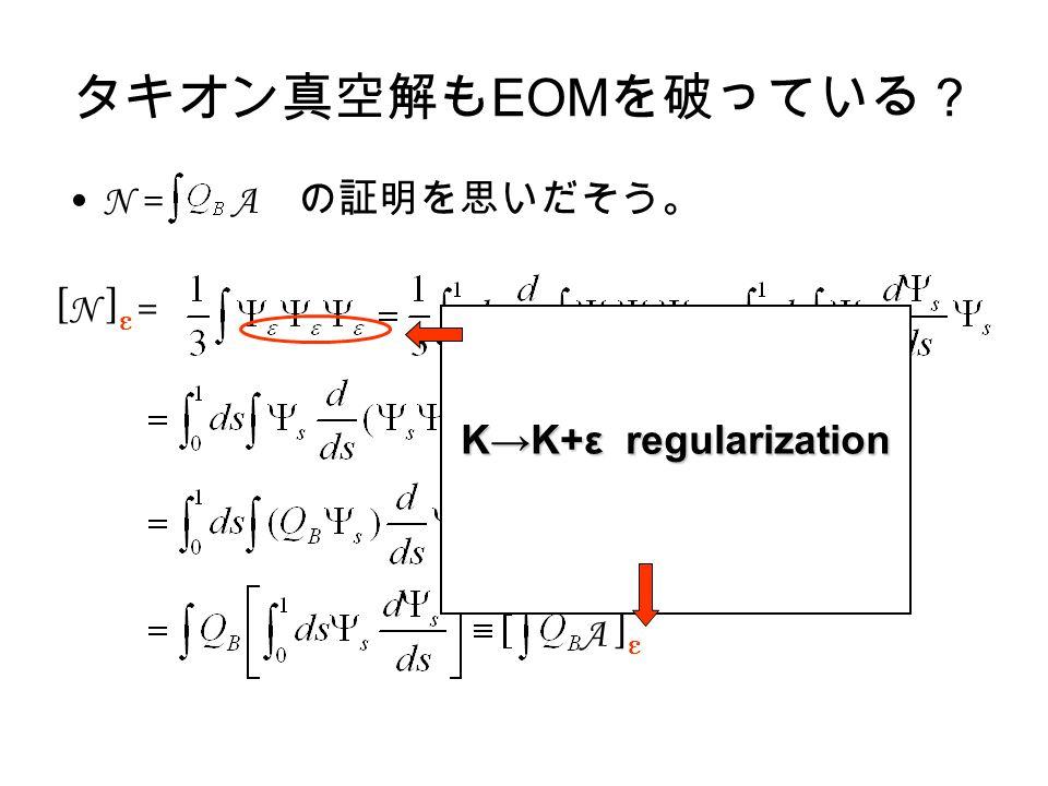 タキオン真空解も EOM を破っている? N = A の証明を思いだそう。 A ] ε [ N ] ε = K→K+ε regularization