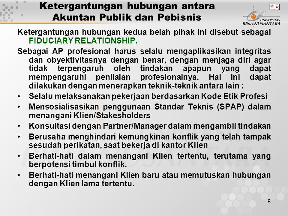8 Ketergantungan hubungan antara Akuntan Publik dan Pebisnis Ketergantungan hubungan kedua belah pihak ini disebut sebagai FIDUCIARY RELATIONSHIP. Seb