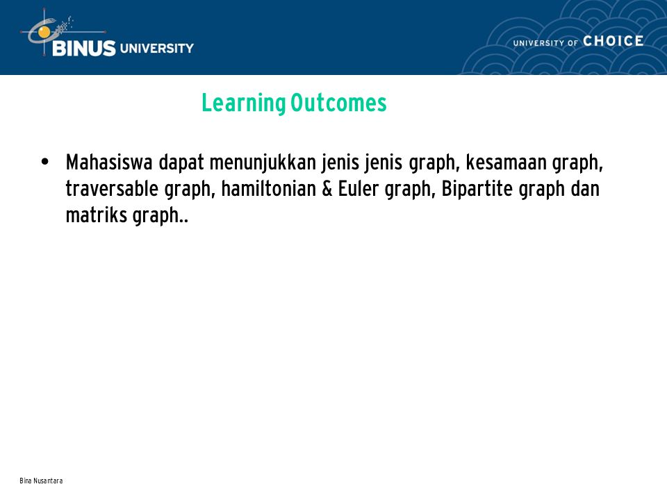 Bina Nusantara Learning Outcomes Mahasiswa dapat menunjukkan jenis jenis graph, kesamaan graph, traversable graph, hamiltonian & Euler graph, Bipartite graph dan matriks graph..