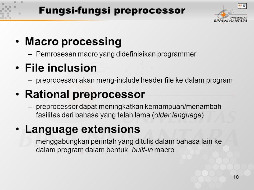 10 Fungsi-fungsi preprocessor Macro processing –Pemrosesan macro yang didefinisikan programmer File inclusion –preprocessor akan meng-include header file ke dalam program Rational preprocessor –preprocessor dapat meningkatkan kemampuan/menambah fasilitas dari bahasa yang telah lama (older language) Language extensions –menggabungkan perintah yang ditulis dalam bahasa lain ke dalam program dalam bentuk built-in macro.
