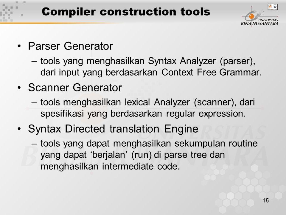 15 Compiler construction tools Parser Generator –tools yang menghasilkan Syntax Analyzer (parser), dari input yang berdasarkan Context Free Grammar. S