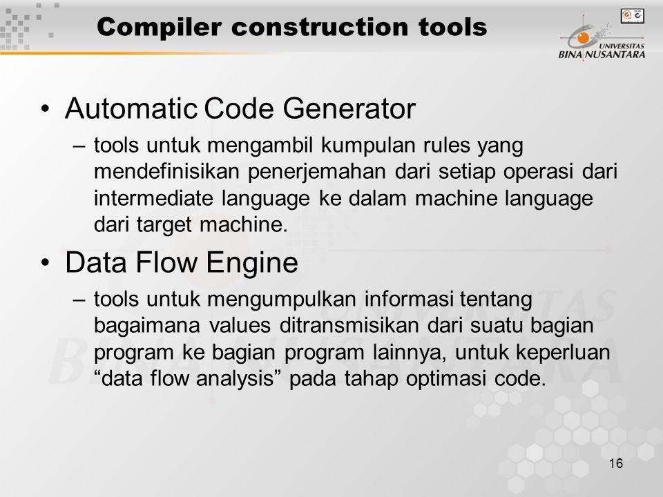 16 Compiler construction tools Automatic Code Generator –tools untuk mengambil kumpulan rules yang mendefinisikan penerjemahan dari setiap operasi dari intermediate language ke dalam machine language dari target machine.