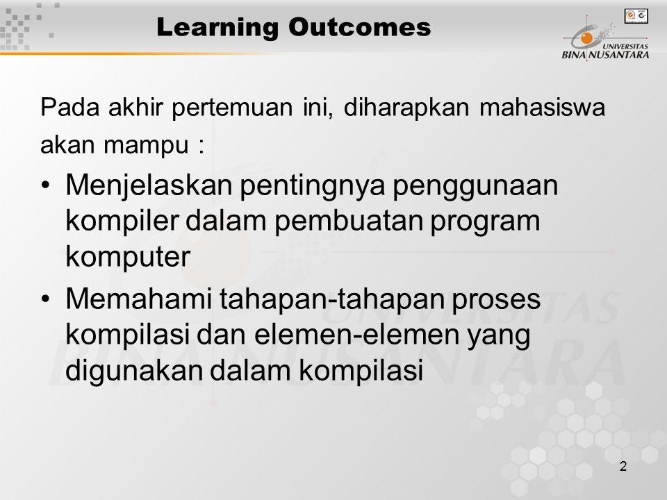 2 Learning Outcomes Pada akhir pertemuan ini, diharapkan mahasiswa akan mampu : Menjelaskan pentingnya penggunaan kompiler dalam pembuatan program komputer Memahami tahapan-tahapan proses kompilasi dan elemen-elemen yang digunakan dalam kompilasi