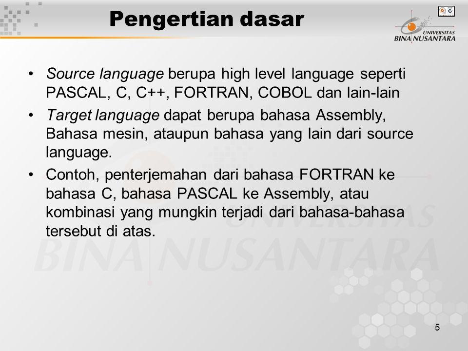 5 Pengertian dasar Source language berupa high level language seperti PASCAL, C, C++, FORTRAN, COBOL dan lain-lain Target language dapat berupa bahasa Assembly, Bahasa mesin, ataupun bahasa yang lain dari source language.