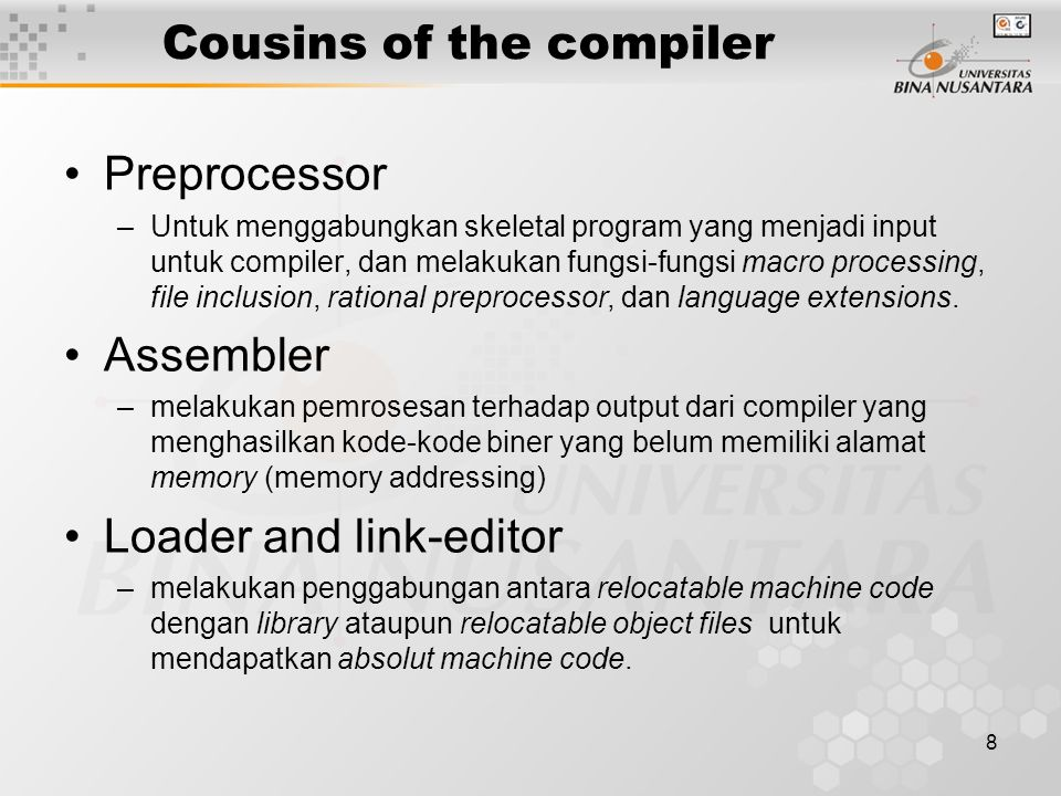 8 Cousins of the compiler Preprocessor –Untuk menggabungkan skeletal program yang menjadi input untuk compiler, dan melakukan fungsi-fungsi macro processing, file inclusion, rational preprocessor, dan language extensions.