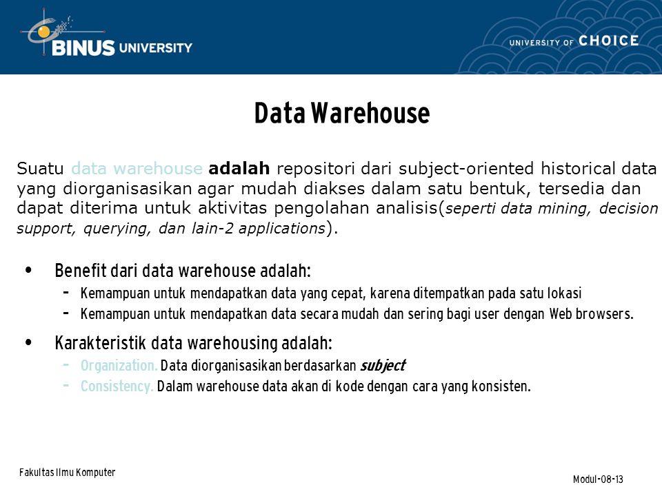 Fakultas Ilmu Komputer Modul-08-13 Data Warehouse Benefit dari data warehouse adalah: – Kemampuan untuk mendapatkan data yang cepat, karena ditempatkan pada satu lokasi – Kemampuan untuk mendapatkan data secara mudah dan sering bagi user dengan Web browsers.