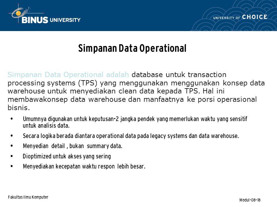 Fakultas Ilmu Komputer Modul-08-18 Simpanan Data Operational Umumnya digunakan untuk keputusan-2 jangka pendek yang memerlukan waktu yang sensitif untuk analisis data.