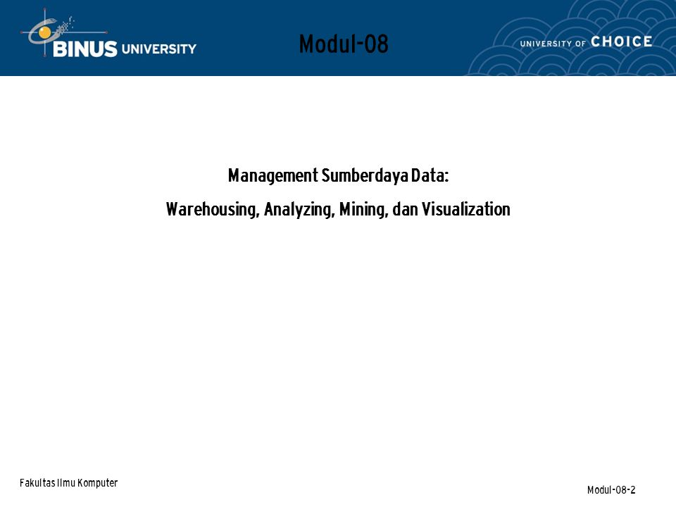 Fakultas Ilmu Komputer Modul-08-2 Modul-08 Management Sumberdaya Data: Warehousing, Analyzing, Mining, dan Visualization