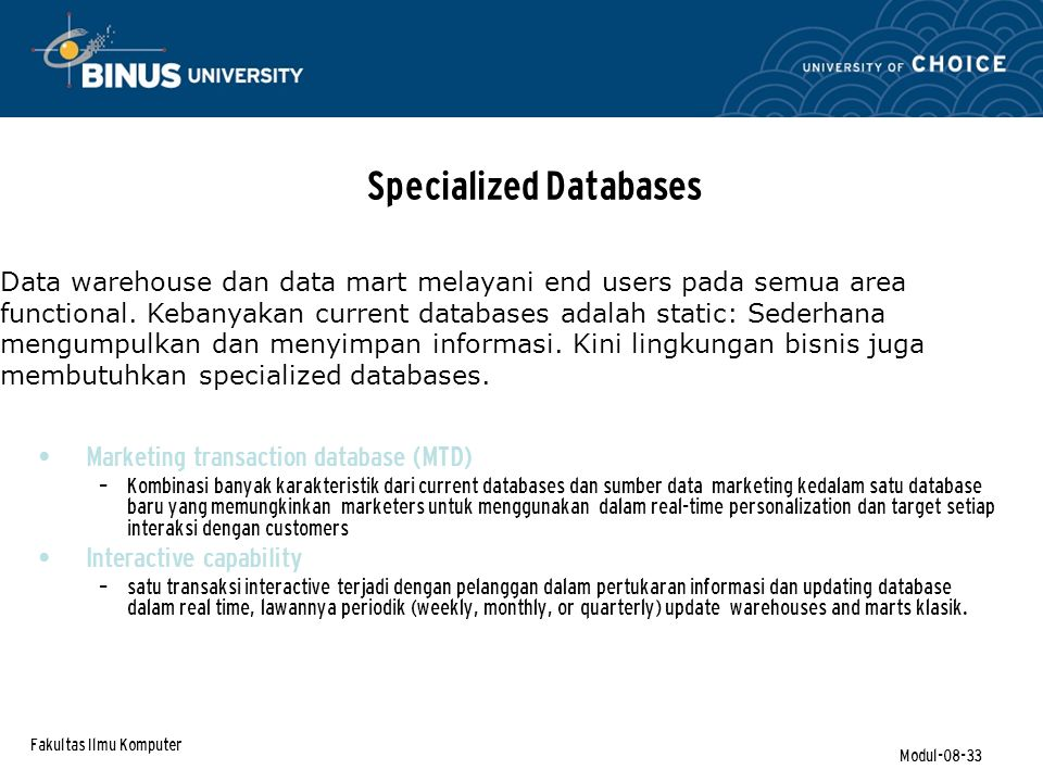 Fakultas Ilmu Komputer Modul-08-33 Specialized Databases Marketing transaction database (MTD) – Kombinasi banyak karakteristik dari current databases dan sumber data marketing kedalam satu database baru yang memungkinkan marketers untuk menggunakan dalam real-time personalization dan target setiap interaksi dengan customers Interactive capability – satu transaksi interactive terjadi dengan pelanggan dalam pertukaran informasi dan updating database dalam real time, lawannya periodik (weekly, monthly, or quarterly) update warehouses and marts klasik.