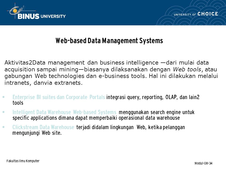 Fakultas Ilmu Komputer Modul-08-34 Web-based Data Management Systems Enterprise BI suites dan Corporate Portals integrasi query, reporting, OLAP, dan lain2 tools Intelligent Data Warehouse Web-based Systems menggunakan search engine untuk specific applications dimana dapat memperbaiki operasional data warehouse Clickstream Data Warehouse terjadi didalam lingkungan Web, ketika pelanggan mengunjungi Web site.
