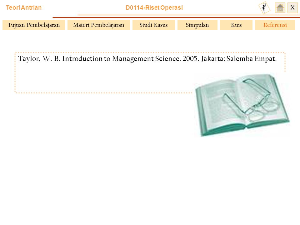 Teori Antrian D0114-Riset Operasi X Taylor, W.B. Introduction to Management Science.