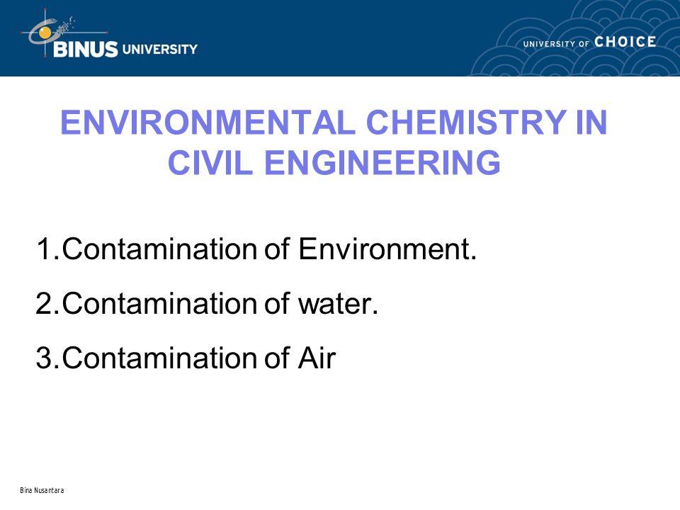 Bina Nusantara ENVIRONMENTAL CHEMISTRY IN CIVIL ENGINEERING 1.Contamination of Environment. 2.Contamination of water. 3.Contamination of Air
