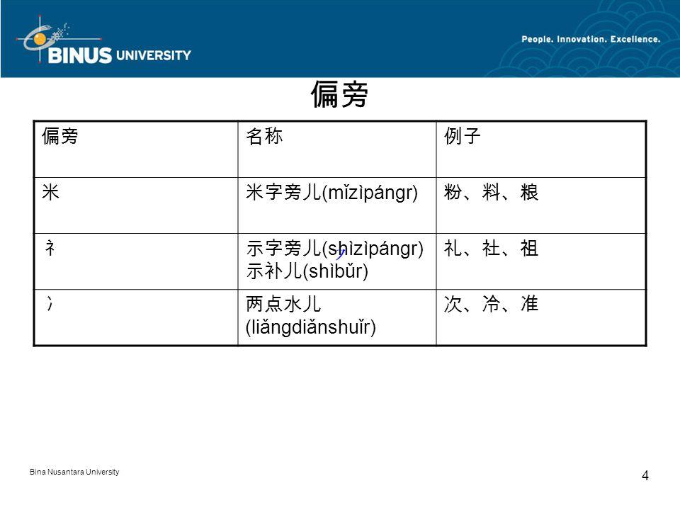 Bina Nusantara University 4 偏旁 名称例子 米米字旁儿 (mǐzìpángr) 粉、料、粮 礻示字旁儿 (shìzìpángr) 示补儿 (shìbǔr) 礼、社、祖 冫两点水儿 (liǎngdiǎnshuǐr) 次、冷、准
