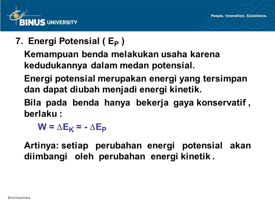 Bina Nusantara 7. Energi Potensial ( E P ) Kemampuan benda melakukan usaha karena kedudukannya dalam medan potensial. Energi potensial merupakan energ