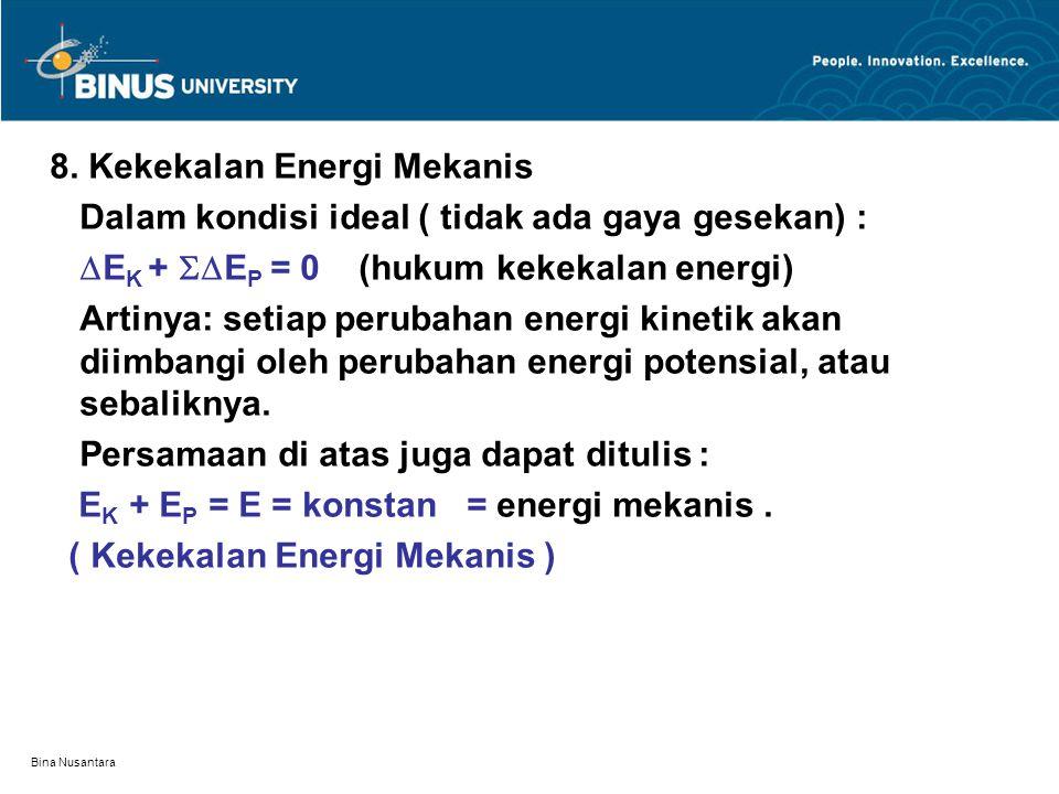 Bina Nusantara 8. Kekekalan Energi Mekanis Dalam kondisi ideal ( tidak ada gaya gesekan) :  E K +  E P = 0 (hukum kekekalan energi) Artinya: setiap