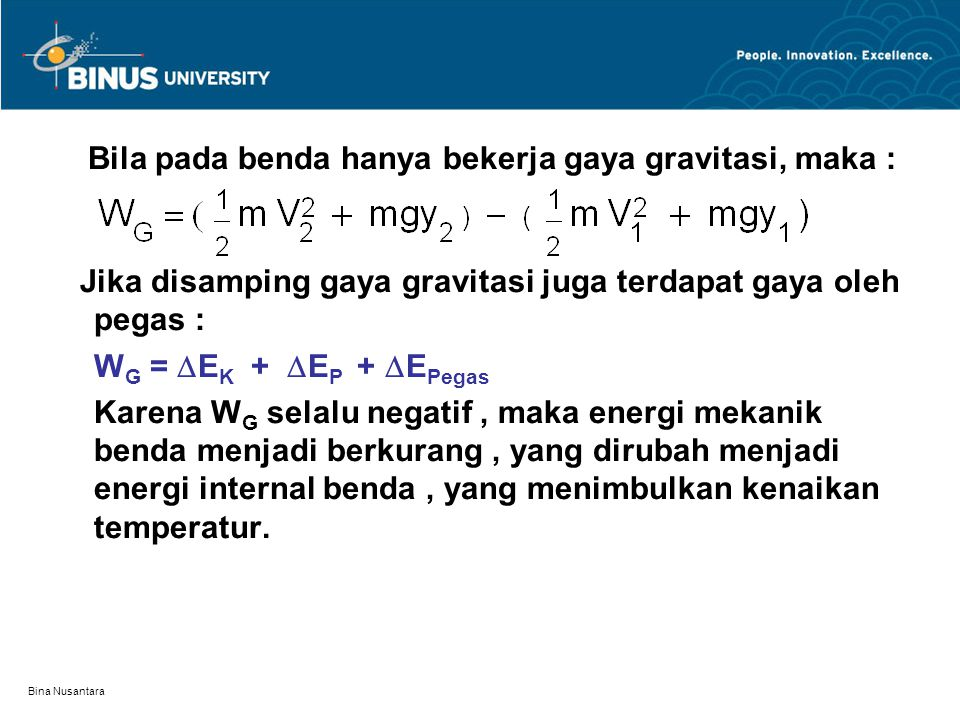 Bina Nusantara Bila pada benda hanya bekerja gaya gravitasi, maka : Jika disamping gaya gravitasi juga terdapat gaya oleh pegas : W G =  E K +  E P