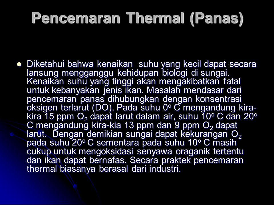 Pencemaran Thermal (Panas) Diketahui bahwa kenaikan suhu yang kecil dapat secara lansung mengganggu kehidupan biologi di sungai. Kenaikan suhu yang ti