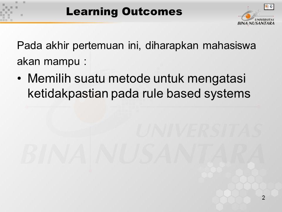 2 Learning Outcomes Pada akhir pertemuan ini, diharapkan mahasiswa akan mampu : Memilih suatu metode untuk mengatasi ketidakpastian pada rule based systems
