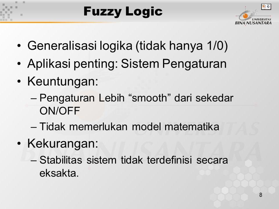 8 Fuzzy Logic Generalisasi logika (tidak hanya 1/0) Aplikasi penting: Sistem Pengaturan Keuntungan: –Pengaturan Lebih smooth dari sekedar ON/OFF –Tidak memerlukan model matematika Kekurangan: –Stabilitas sistem tidak terdefinisi secara eksakta.