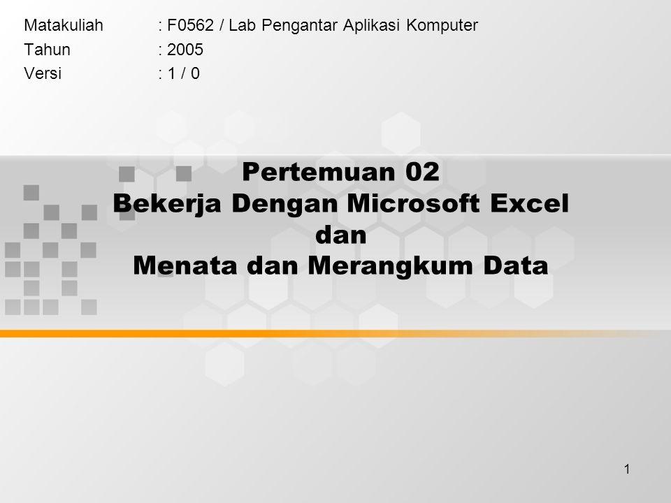 1 Pertemuan 02 Bekerja Dengan Microsoft Excel dan Menata dan Merangkum Data Matakuliah: F0562 / Lab Pengantar Aplikasi Komputer Tahun: 2005 Versi: 1 / 0