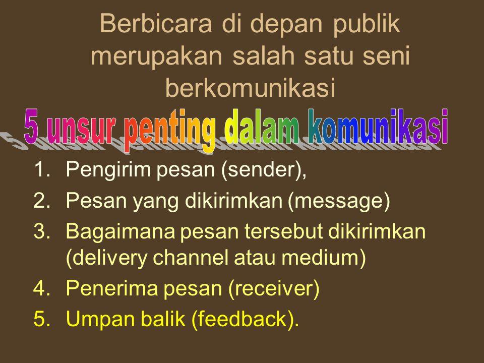 Berbicara di depan publik merupakan salah satu seni berkomunikasi 1.Pengirim pesan (sender), 2.Pesan yang dikirimkan (message) 3.Bagaimana pesan tersebut dikirimkan (delivery channel atau medium) 4.Penerima pesan (receiver) 5.Umpan balik (feedback).