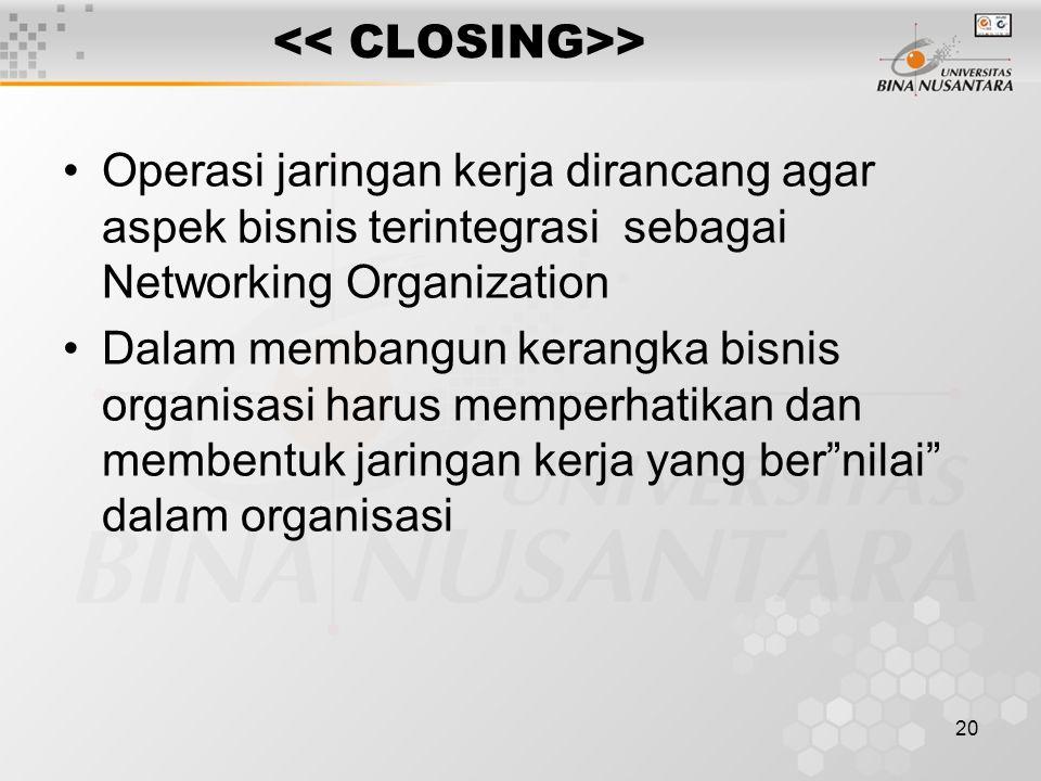 20 > Operasi jaringan kerja dirancang agar aspek bisnis terintegrasi sebagai Networking Organization Dalam membangun kerangka bisnis organisasi harus memperhatikan dan membentuk jaringan kerja yang ber nilai dalam organisasi