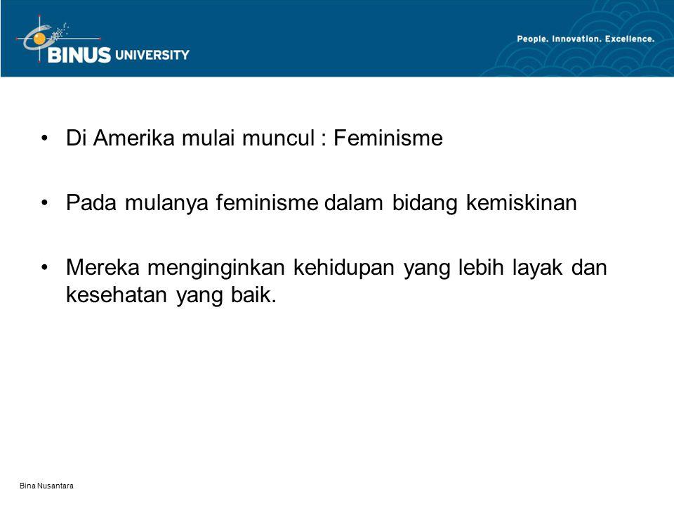 Bina Nusantara Di Amerika mulai muncul : Feminisme Pada mulanya feminisme dalam bidang kemiskinan Mereka menginginkan kehidupan yang lebih layak dan kesehatan yang baik.