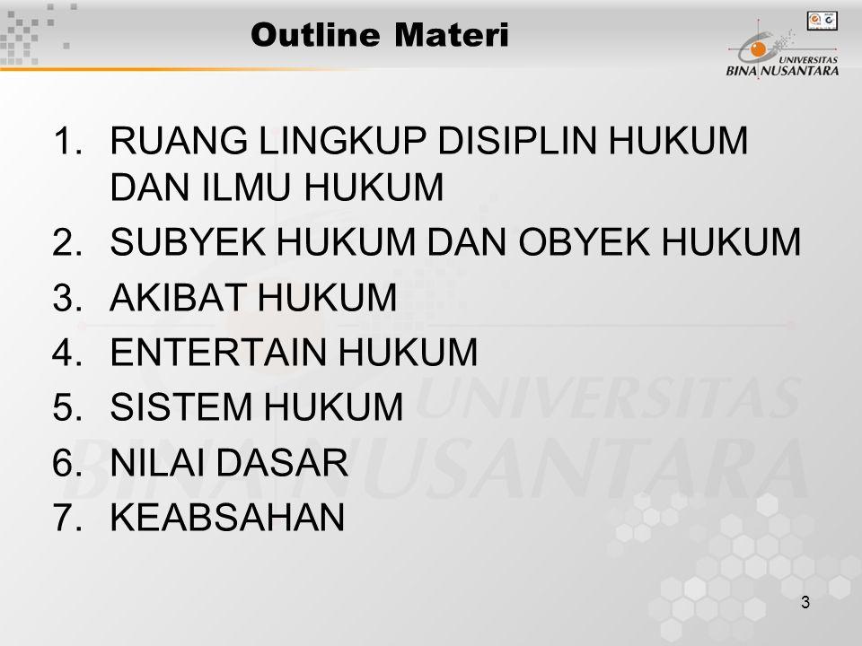 3 Outline Materi 1.RUANG LINGKUP DISIPLIN HUKUM DAN ILMU HUKUM 2.SUBYEK HUKUM DAN OBYEK HUKUM 3.AKIBAT HUKUM 4.ENTERTAIN HUKUM 5.SISTEM HUKUM 6.NILAI DASAR 7.KEABSAHAN